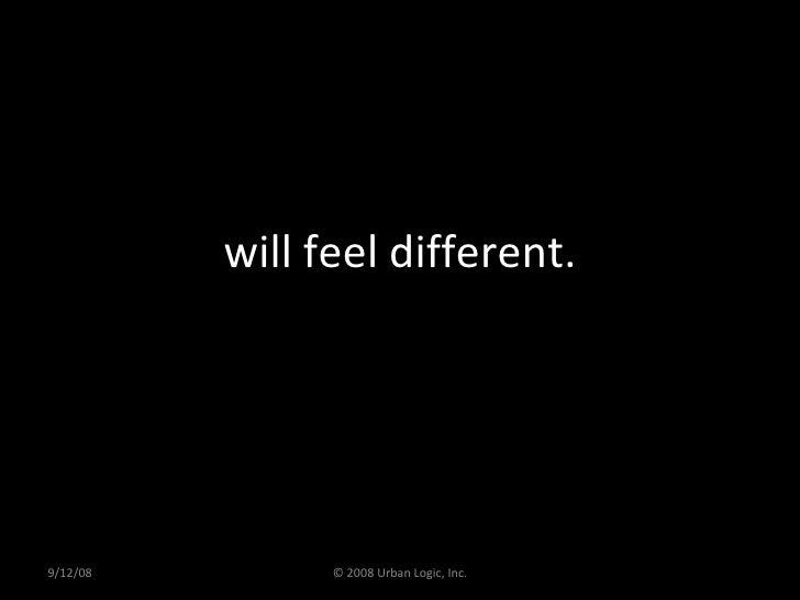 will feel different. 9/12/08 © 2008 Urban Logic, Inc.
