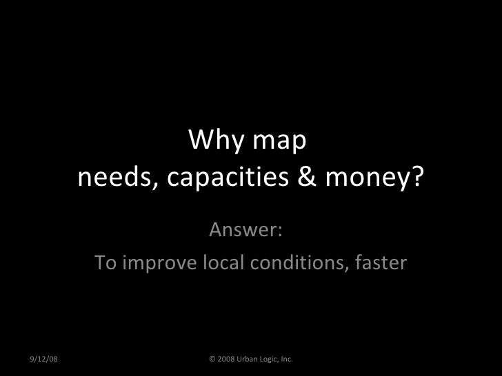 Why map  needs, capacities & money? Answer:  To improve local conditions, faster 9/12/08 © 2008 Urban Logic, Inc.