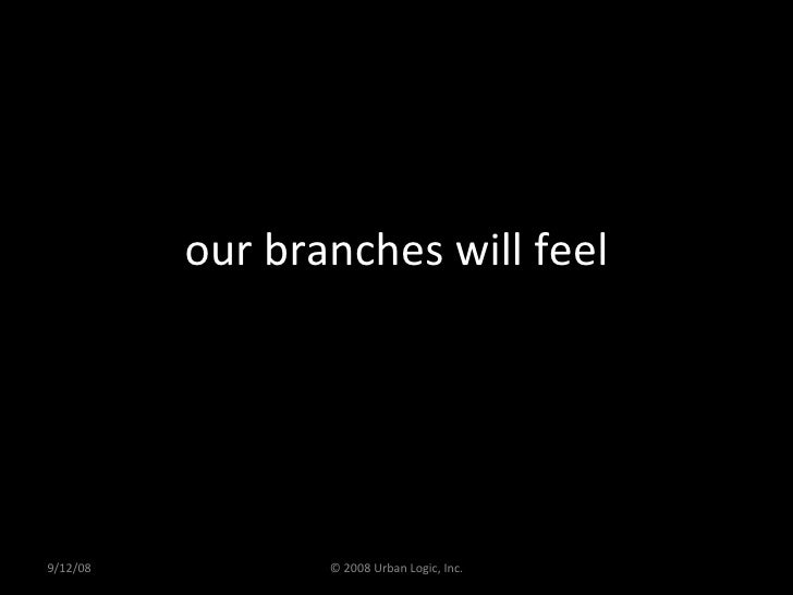 our branches will feel 9/12/08 © 2008 Urban Logic, Inc.