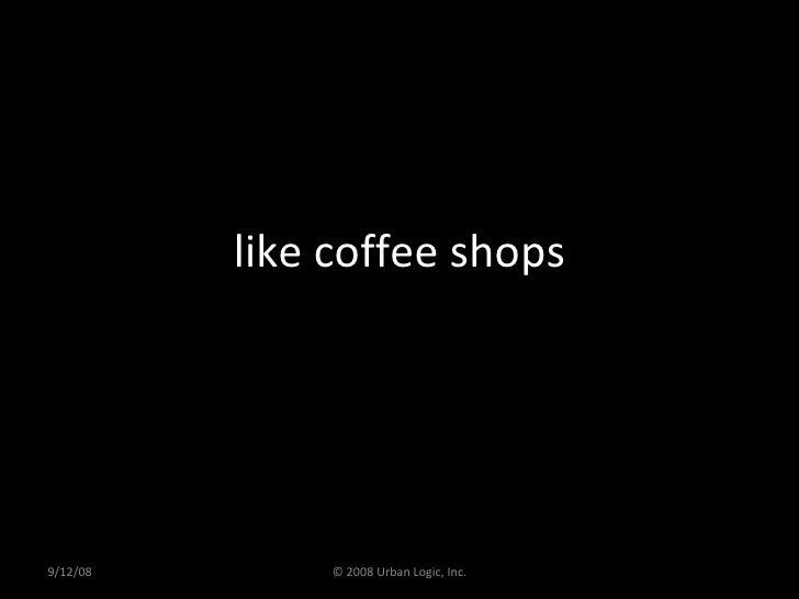 like coffee shops 9/12/08 © 2008 Urban Logic, Inc.
