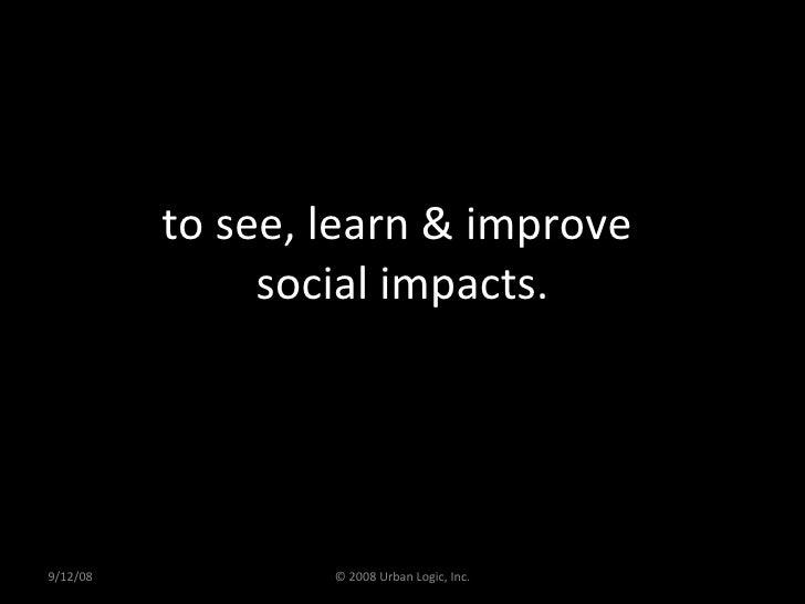 to see, learn & improve  social impacts. 9/12/08 © 2008 Urban Logic, Inc.