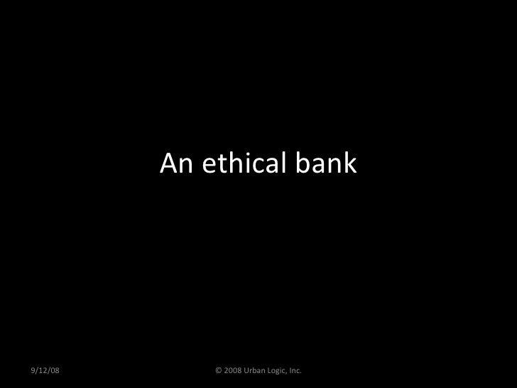 An ethical bank 9/12/08 © 2008 Urban Logic, Inc.