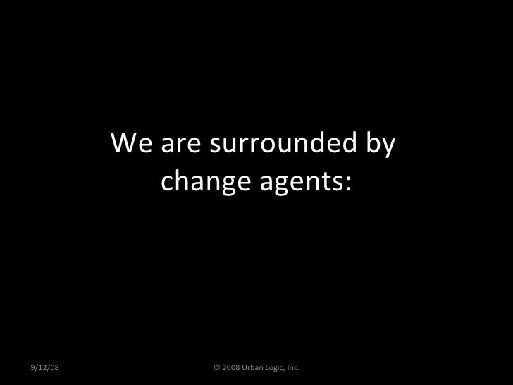 We are surrounded by  change agents: 9/12/08 © 2008 Urban Logic, Inc.
