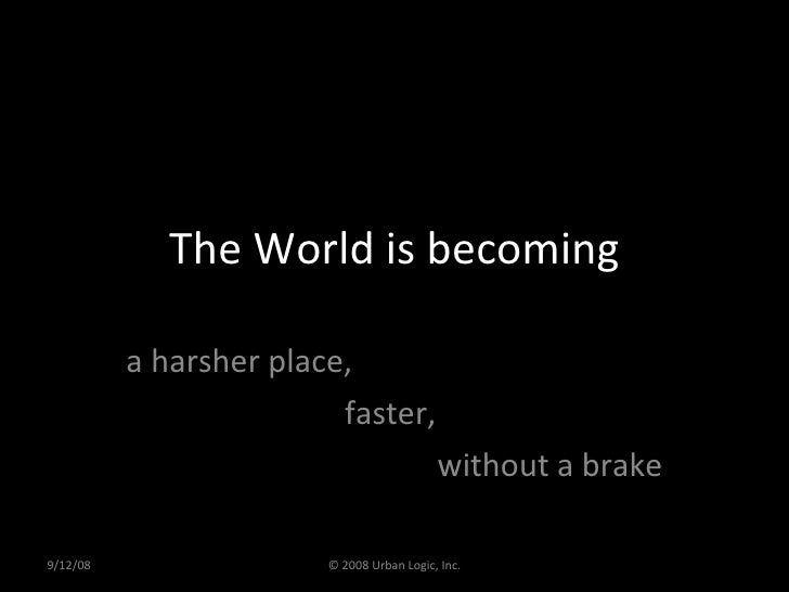 The World is becoming a harsher place,  faster,  without a brake 9/12/08 © 2008 Urban Logic, Inc.