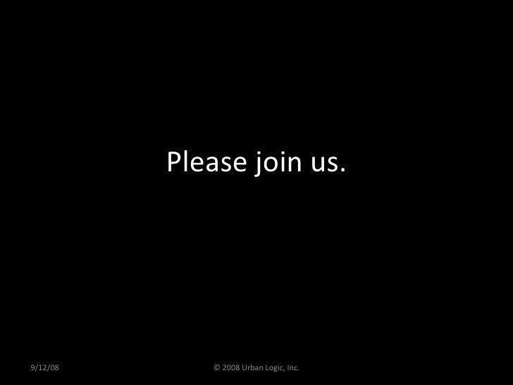 Please join us. 9/12/08 © 2008 Urban Logic, Inc.