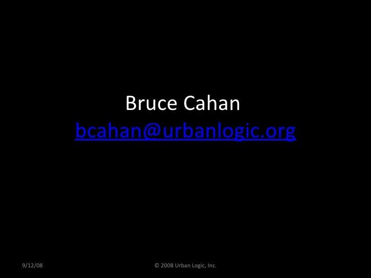 Bruce Cahan  [email_address] 9/12/08 © 2008 Urban Logic, Inc.