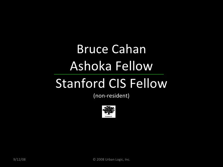 Bruce Cahan Ashoka Fellow Stanford CIS Fellow (non-resident) 9/12/08 © 2008 Urban Logic, Inc.