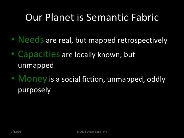 Our Planet is Semantic Fabric <ul><li>Needs  are real, but mapped retrospectively </li></ul><ul><li>Capacities  are locall...