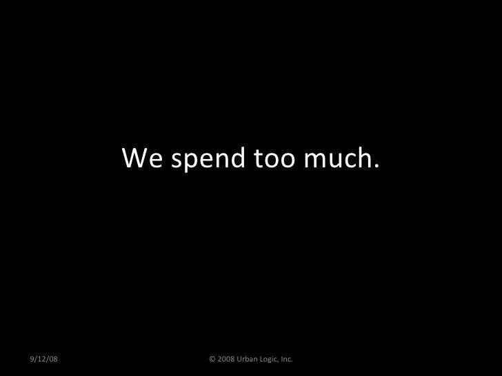 We spend too much. 9/12/08 © 2008 Urban Logic, Inc.