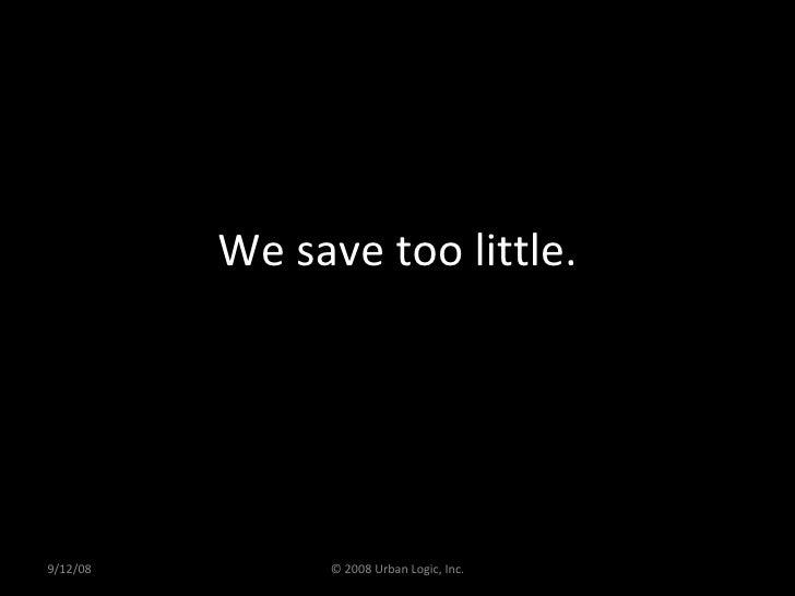 We save too little. 9/12/08 © 2008 Urban Logic, Inc.