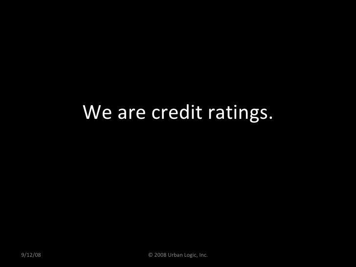 We are credit ratings. 9/12/08 © 2008 Urban Logic, Inc.