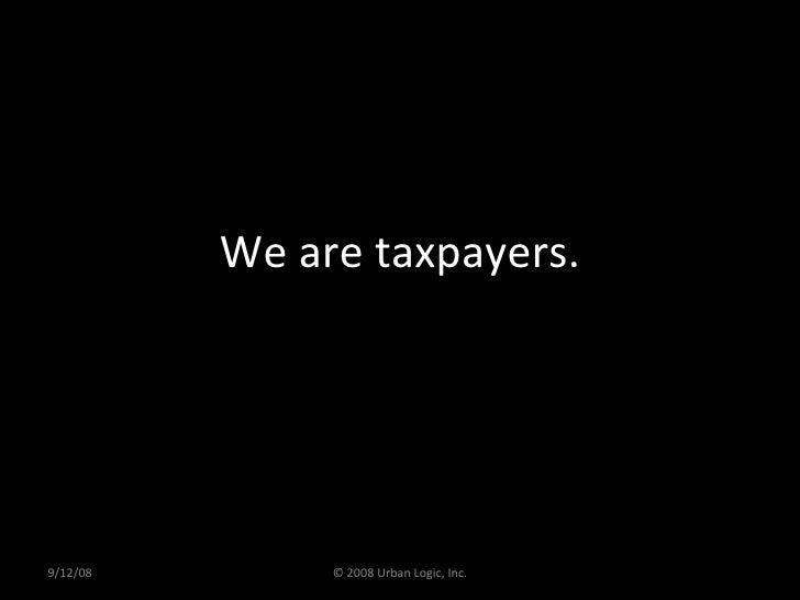 We are taxpayers. 9/12/08 © 2008 Urban Logic, Inc.