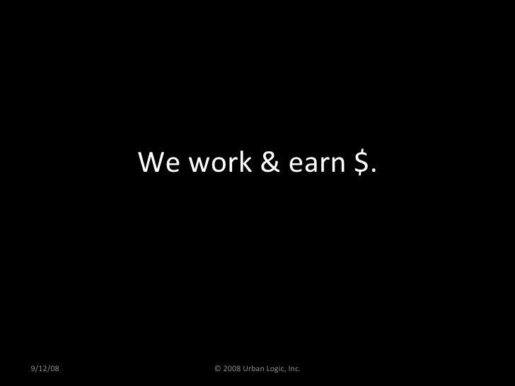 We work & earn $. 9/12/08 © 2008 Urban Logic, Inc.