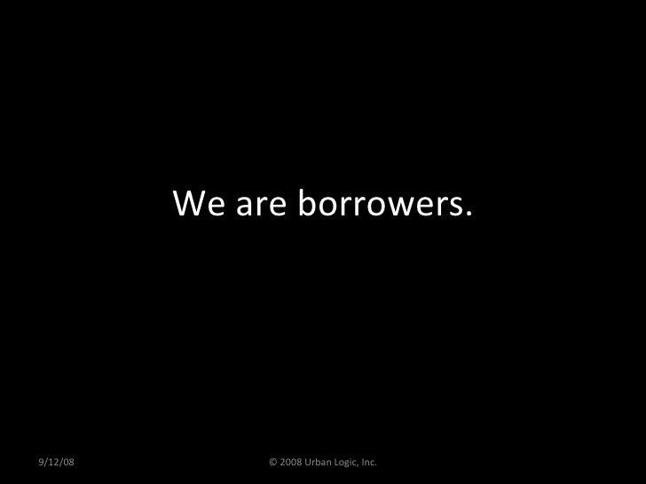 We are borrowers. 9/12/08 © 2008 Urban Logic, Inc.