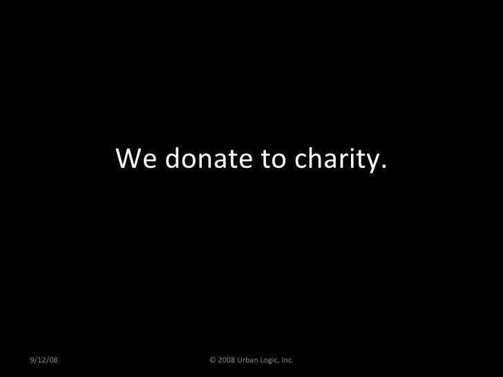 We donate to charity. 9/12/08 © 2008 Urban Logic, Inc.