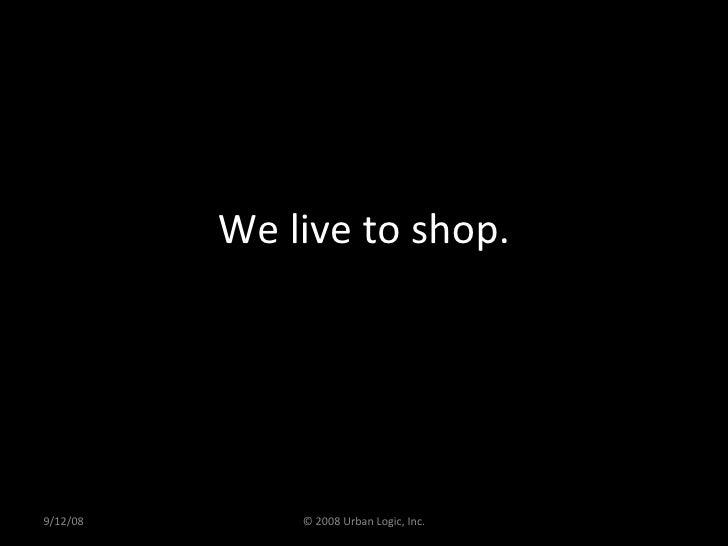 We live to shop. 9/12/08 © 2008 Urban Logic, Inc.