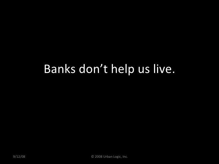 Banks don't help us live. 9/12/08 © 2008 Urban Logic, Inc.