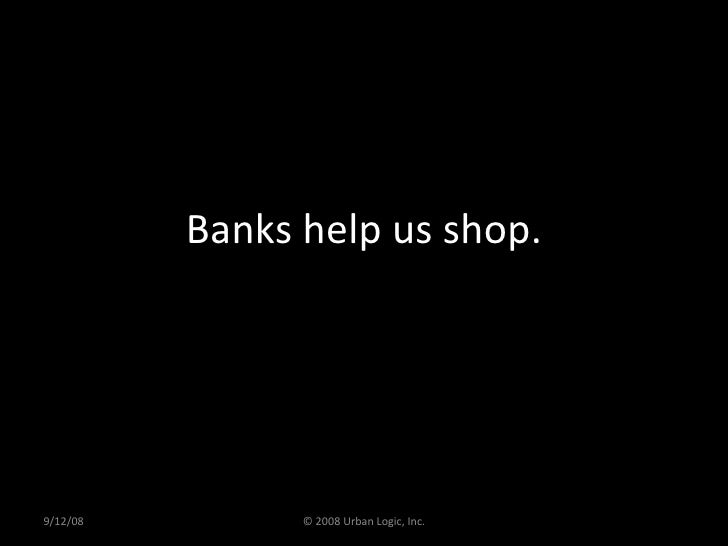 Banks help us shop. 9/12/08 © 2008 Urban Logic, Inc.