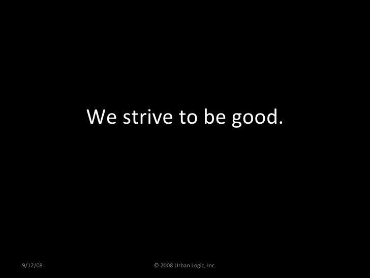 We strive to be good. 9/12/08 © 2008 Urban Logic, Inc.