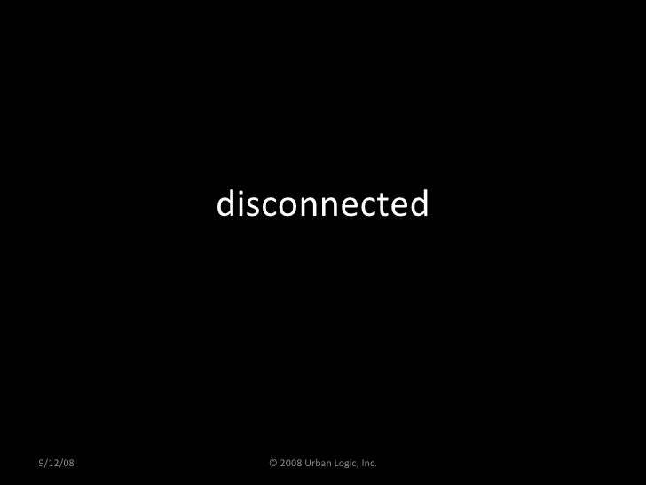 disconnected 9/12/08 © 2008 Urban Logic, Inc.