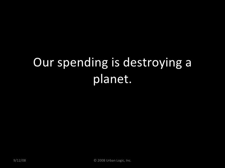 Our spending is destroying a planet. 9/12/08 © 2008 Urban Logic, Inc.