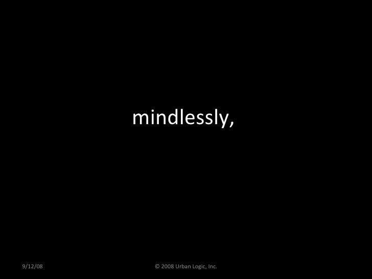 mindlessly,  9/12/08 © 2008 Urban Logic, Inc.