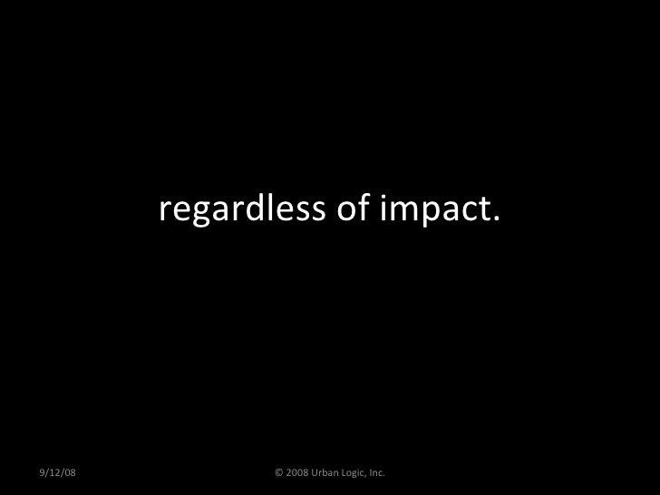 regardless of impact. 9/12/08 © 2008 Urban Logic, Inc.