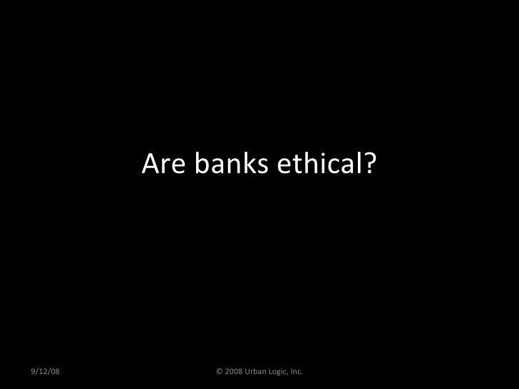 Are banks ethical? 9/12/08 © 2008 Urban Logic, Inc.