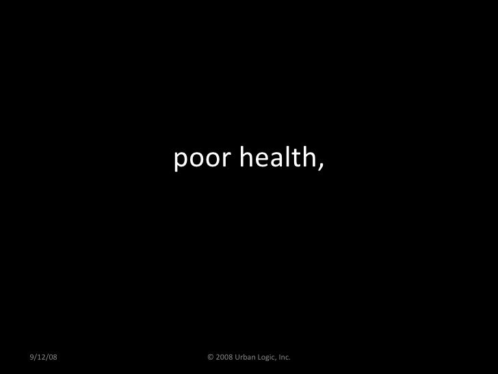 poor health, 9/12/08 © 2008 Urban Logic, Inc.