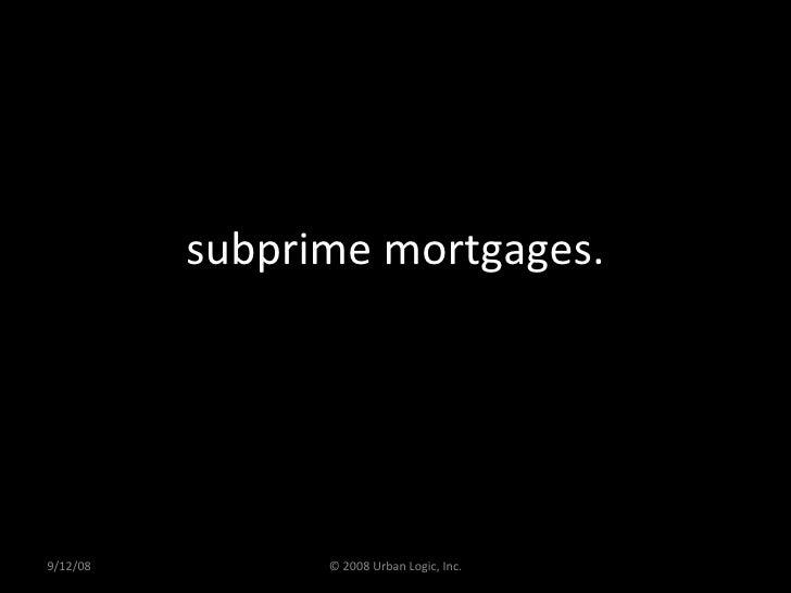 subprime mortgages. 9/12/08 © 2008 Urban Logic, Inc.