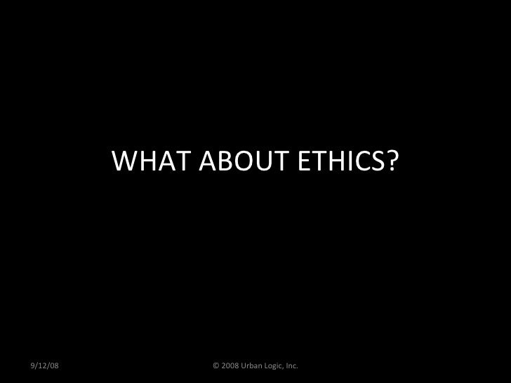 WHAT ABOUT ETHICS? 9/12/08 © 2008 Urban Logic, Inc.