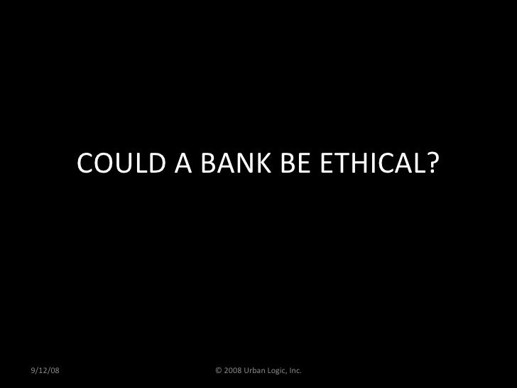 COULD A BANK BE ETHICAL? 9/12/08 © 2008 Urban Logic, Inc.