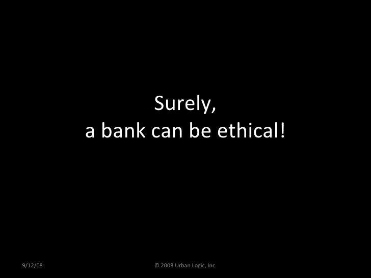 Surely, a bank can be ethical! 9/12/08 © 2008 Urban Logic, Inc.