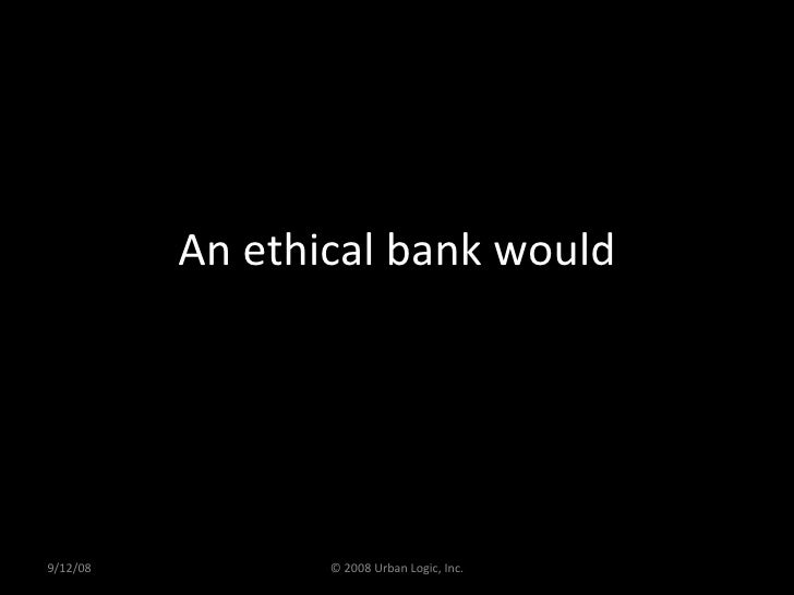 An ethical bank would 9/12/08 © 2008 Urban Logic, Inc.