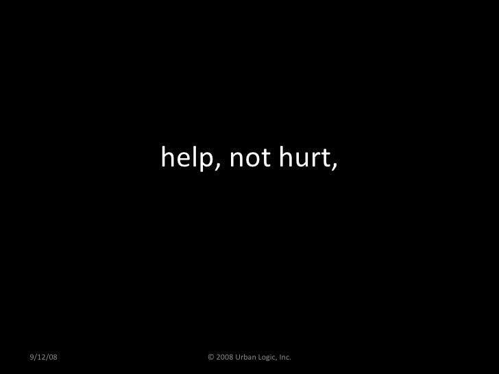 help, not hurt, 9/12/08 © 2008 Urban Logic, Inc.