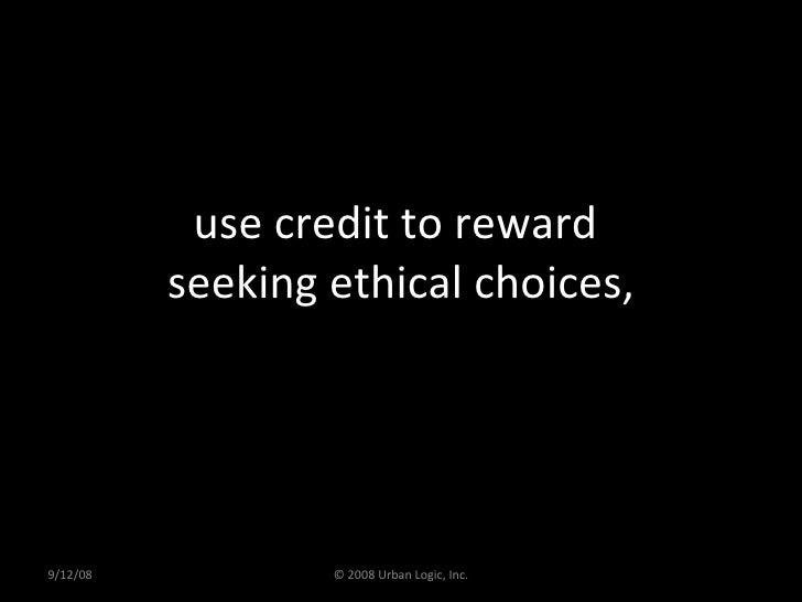 use credit to reward  seeking ethical choices, 9/12/08 © 2008 Urban Logic, Inc.