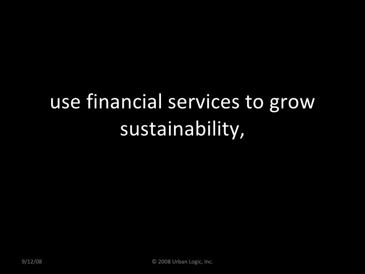 use financial services to grow sustainability, 9/12/08 © 2008 Urban Logic, Inc.