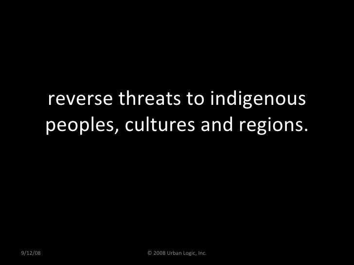reverse threats to indigenous peoples, cultures and regions. 9/12/08 © 2008 Urban Logic, Inc.