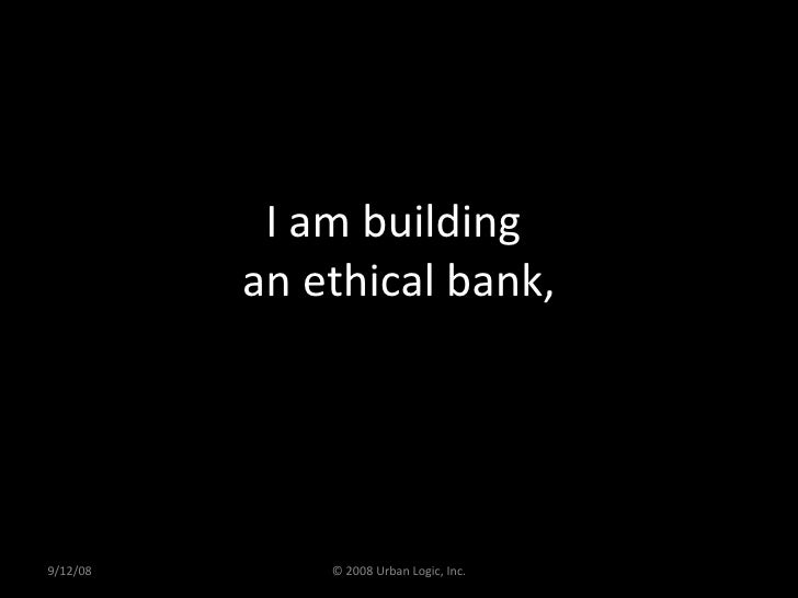 I am building  an ethical bank, 9/12/08 © 2008 Urban Logic, Inc.