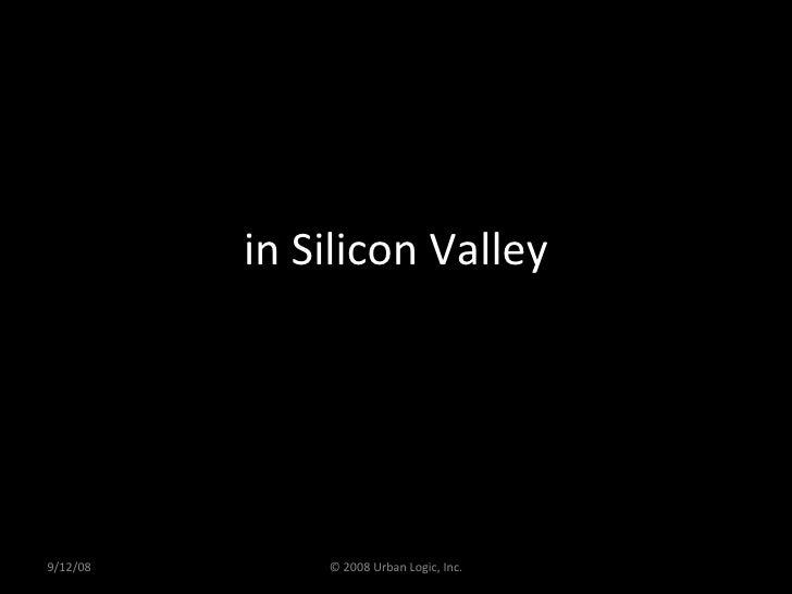 in Silicon Valley 9/12/08 © 2008 Urban Logic, Inc.