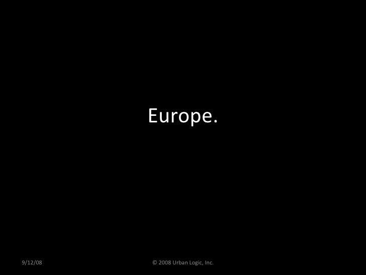 Europe. 9/12/08 © 2008 Urban Logic, Inc.