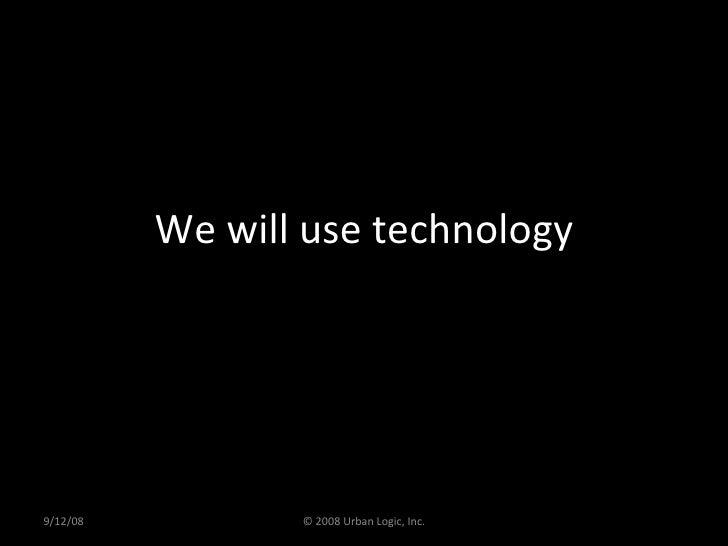 We will use technology 9/12/08 © 2008 Urban Logic, Inc.