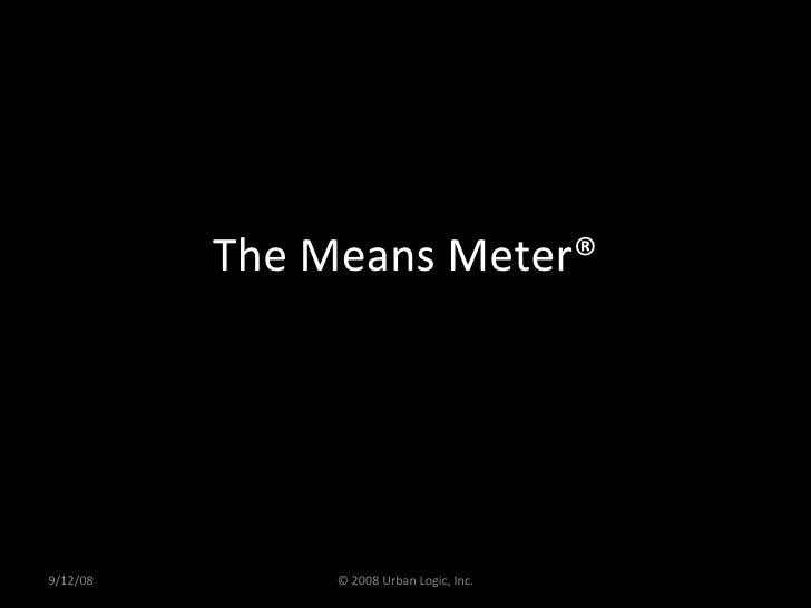 The Means Meter® 9/12/08 © 2008 Urban Logic, Inc.