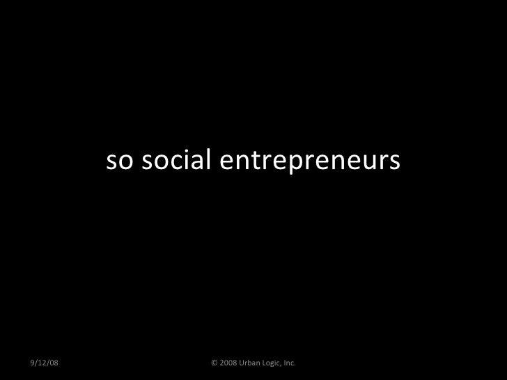 so social entrepreneurs 9/12/08 © 2008 Urban Logic, Inc.