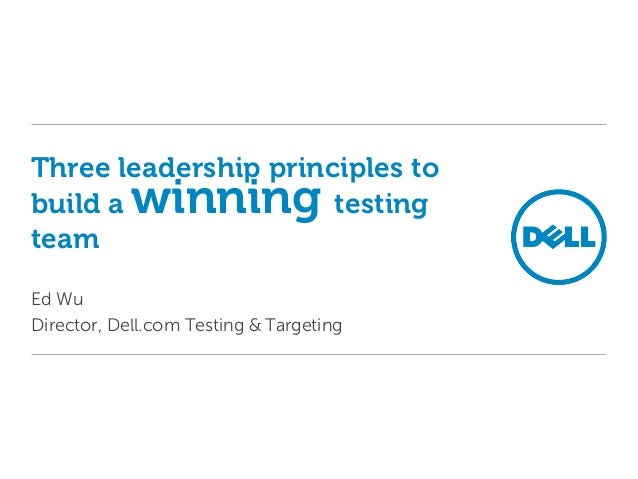 Three leadership principles to build a winning testing team Ed Wu Director, Dell.com Testing & Targeting
