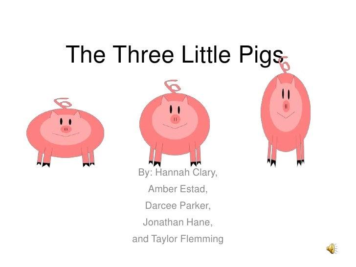 The Three Little Pigs           By: Hannah Clary,          Amber Estad,         Darcee Parker,         Jonathan Hane,     ...