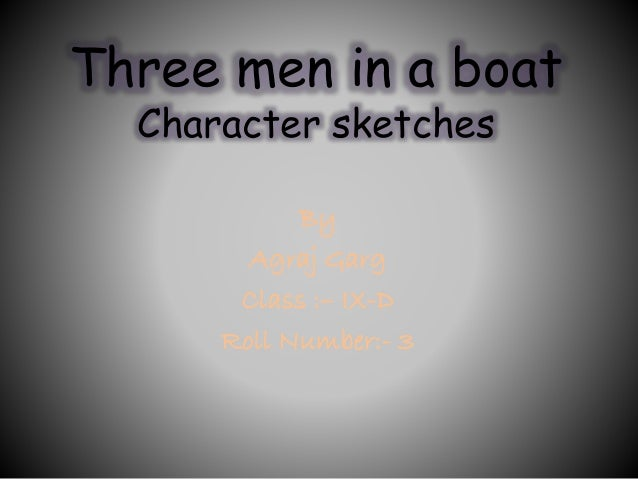 character sketch of characters of three men in a boat Jerome is the narrator of the novel 'three men in a boat' he is single, middle-class man living in london he is fond of history and literature, and spends much of his time day-dreaming about the days when knights roamed the countryside of england.