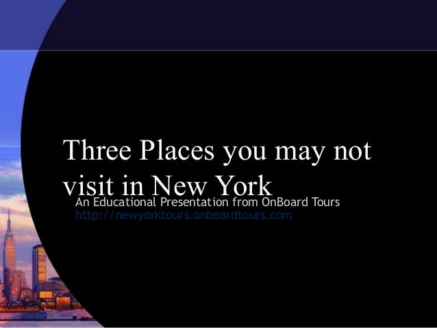 Three Places you may notvisit in New York Tours An Educational Presentation from OnBoard http://newyorktours.onboardtours....
