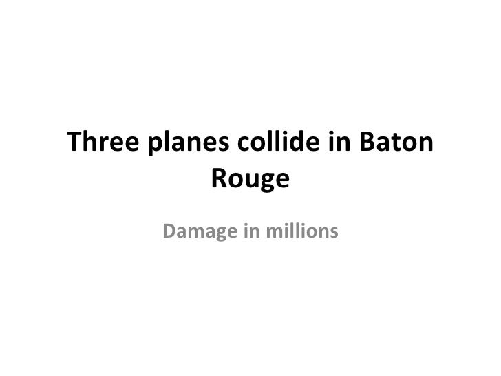 Three planes collide in Baton           Rouge       Damage in millions