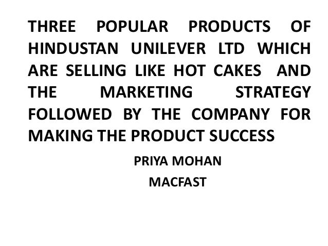 THREE POPULAR PRODUCTS OFHINDUSTAN UNILEVER LTD WHICHARE SELLING LIKE HOT CAKES ANDTHE MARKETING STRATEGYFOLLOWED BY THE C...